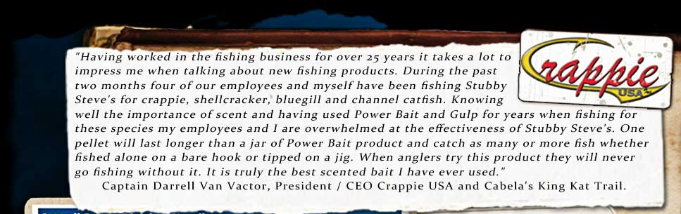 Darrell Van Vactor, President of Crappie USA gives Stubby Steve' s Fish Food Pellets his seal of approval....